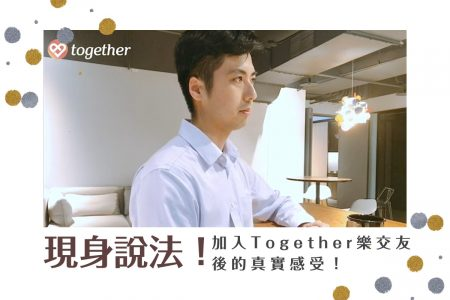 【Together】現身說法!!加入Together樂交友後的真實感受!
